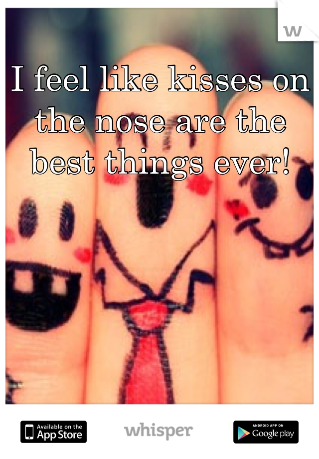 I feel like kisses on the nose are the best things ever!