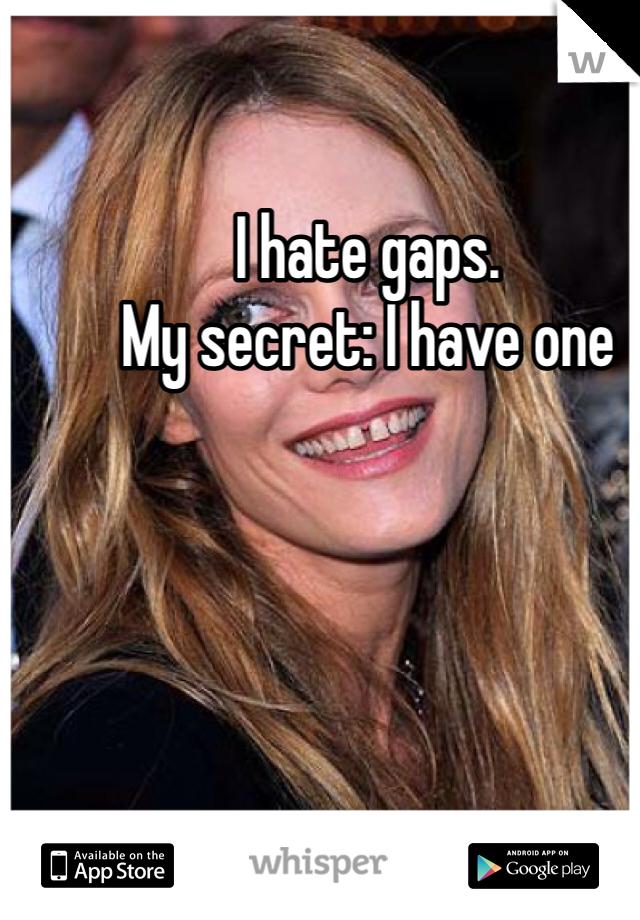 I hate gaps.  My secret: I have one