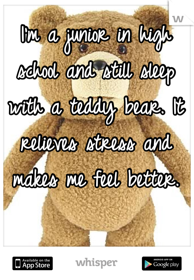 I'm a junior in high school and still sleep with a teddy bear. It relieves stress and makes me feel better.