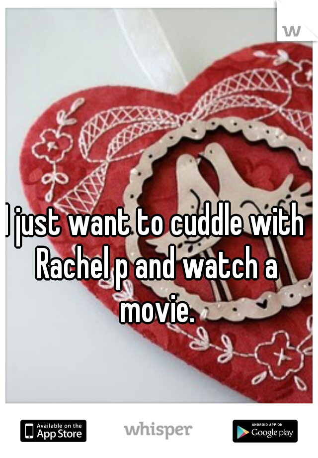 I just want to cuddle with Rachel p and watch a movie.