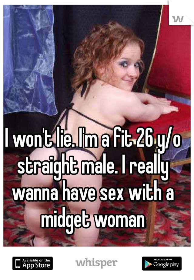 I won't lie. I'm a fit 26 y/o straight male. I really wanna have sex with a midget woman