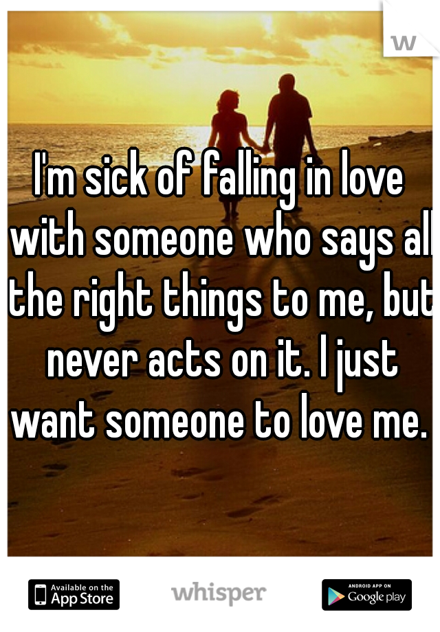 I'm sick of falling in love with someone who says all the right things to me, but never acts on it. I just want someone to love me.