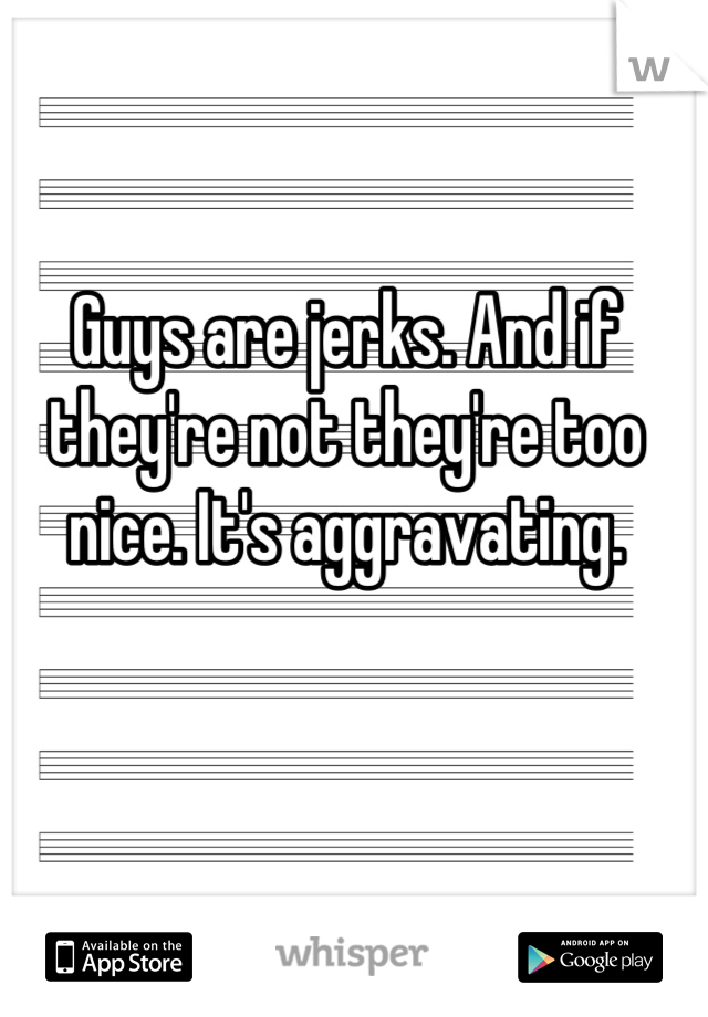 Guys are jerks. And if they're not they're too nice. It's aggravating.