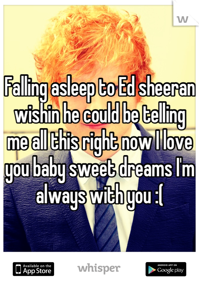 Falling asleep to Ed sheeran wishin he could be telling me all this right now I love you baby sweet dreams I'm always with you :(