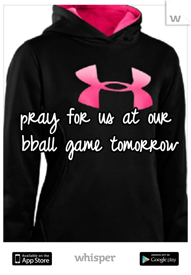 pray for us at our bball game tomorrow