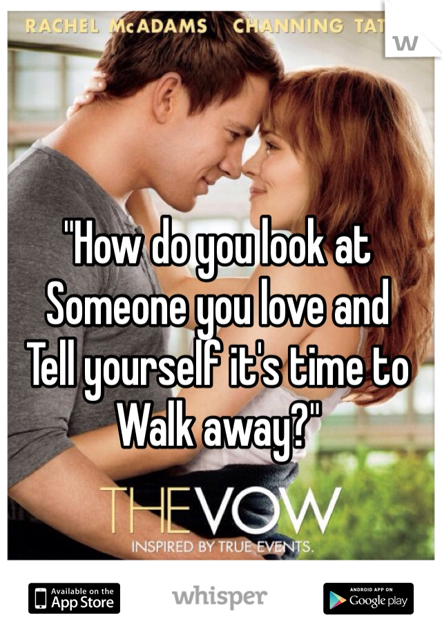 """How do you look at  Someone you love and Tell yourself it's time to Walk away?"""