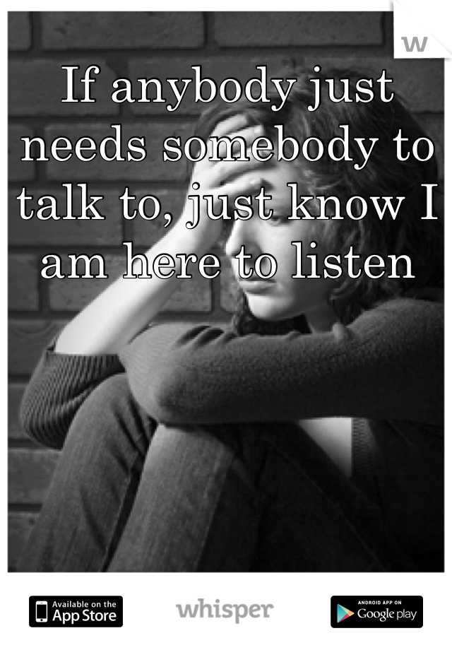 If anybody just needs somebody to talk to, just know I am here to listen