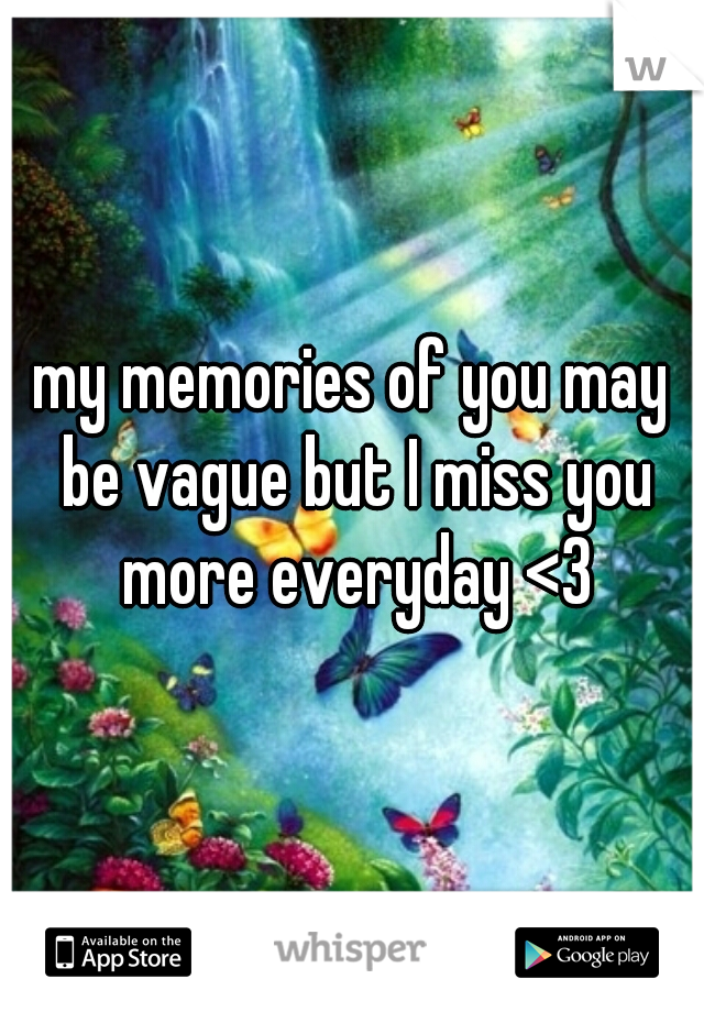 my memories of you may be vague but I miss you more everyday <3