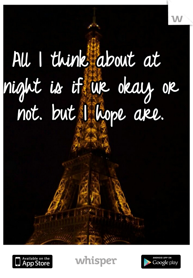 All I think about at night is if ur okay or not. but I hope are.