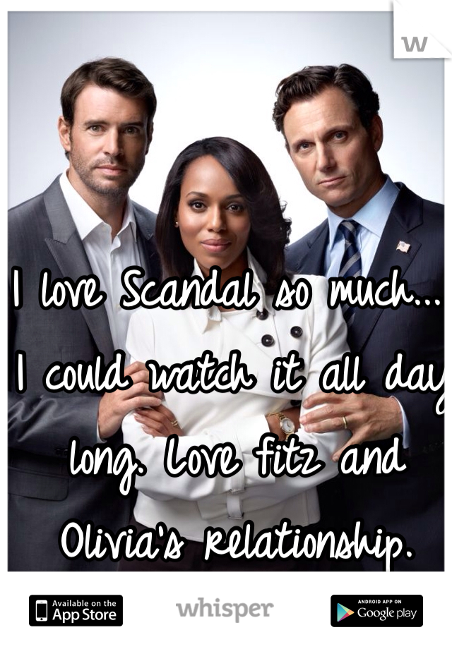 I love Scandal so much..... I could watch it all day long. Love fitz and Olivia's relationship.