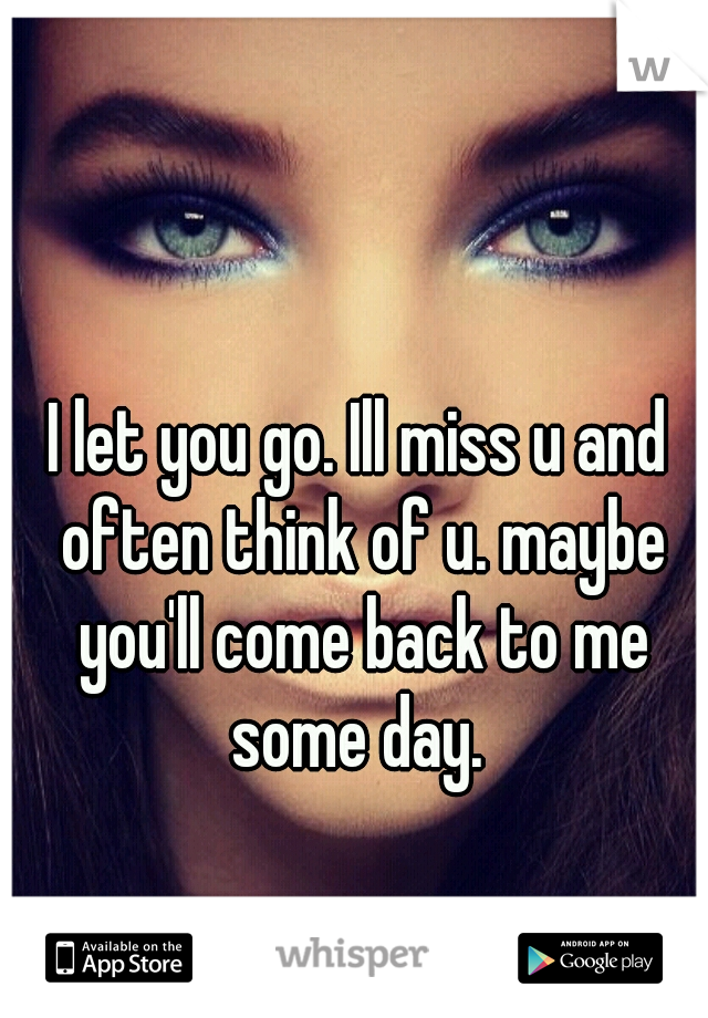 I let you go. Ill miss u and often think of u. maybe you'll come back to me some day.