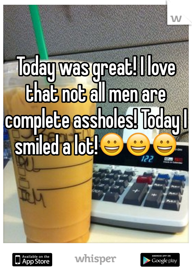 Today was great! I love that not all men are complete assholes! Today I smiled a lot!😀😀😀