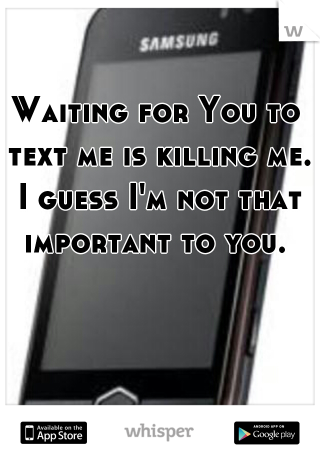 Waiting for You to text me is killing me. I guess I'm not that important to you.