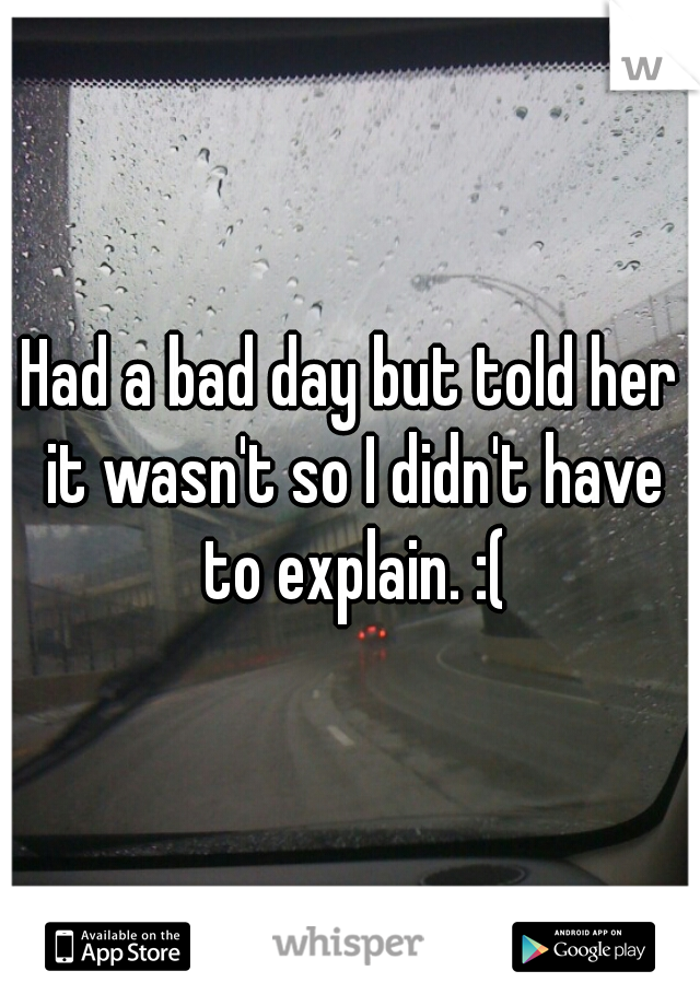 Had a bad day but told her it wasn't so I didn't have to explain. :(
