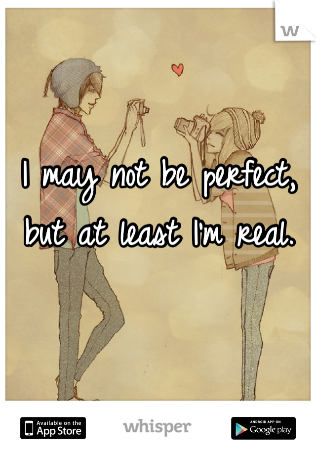 I may not be perfect, but at least I'm real.