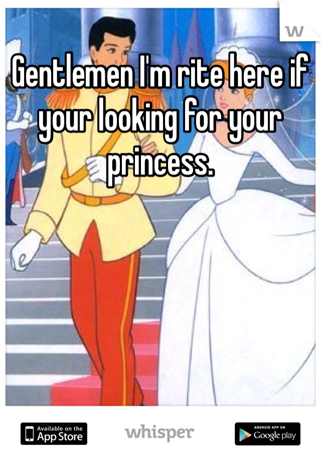 Gentlemen I'm rite here if your looking for your princess.