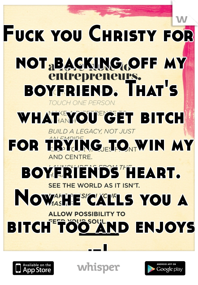 Fuck you Christy for not backing off my boyfriend. That's what you get bitch for trying to win my boyfriends heart. Now he calls you a bitch too and enjoys it!