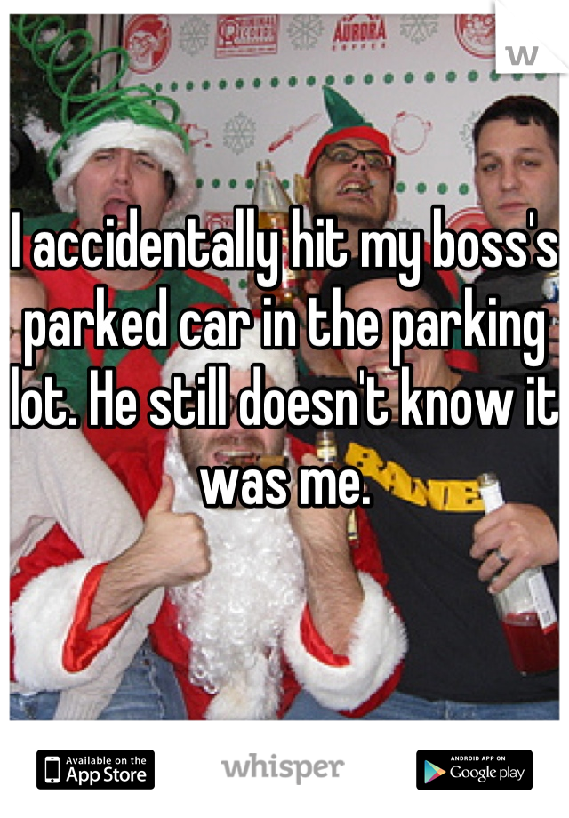 I accidentally hit my boss's parked car in the parking lot. He still doesn't know it was me.