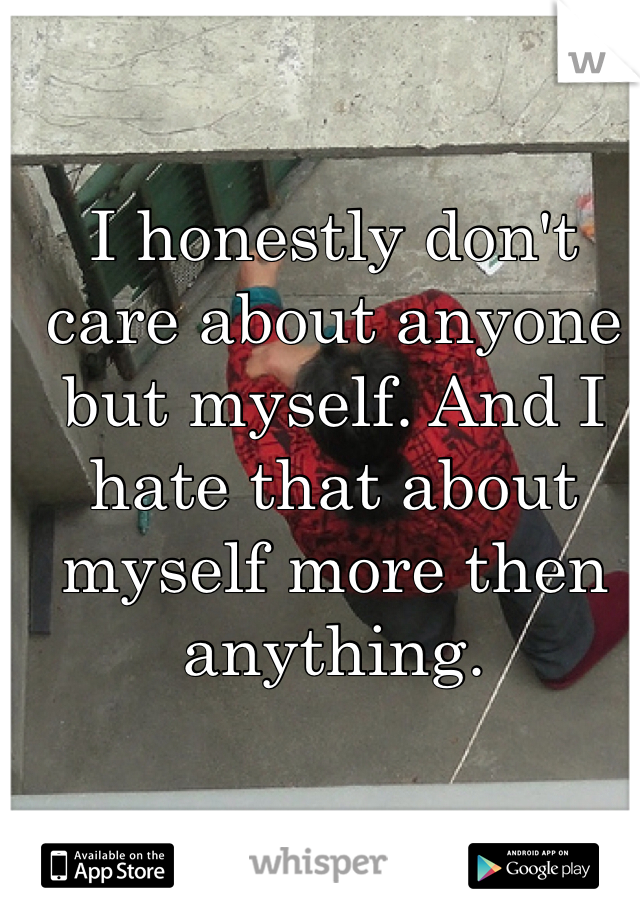 I honestly don't care about anyone but myself. And I hate that about myself more then anything.