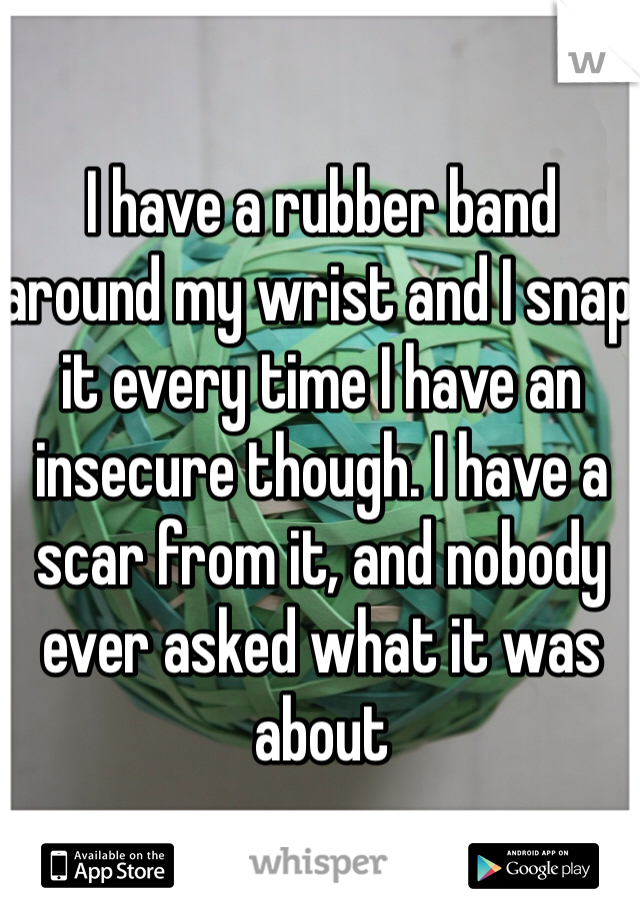 I have a rubber band around my wrist and I snap it every time I have an insecure though. I have a scar from it, and nobody ever asked what it was about