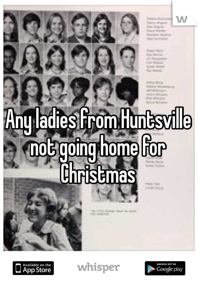 Any ladies from Huntsville not going home for Christmas