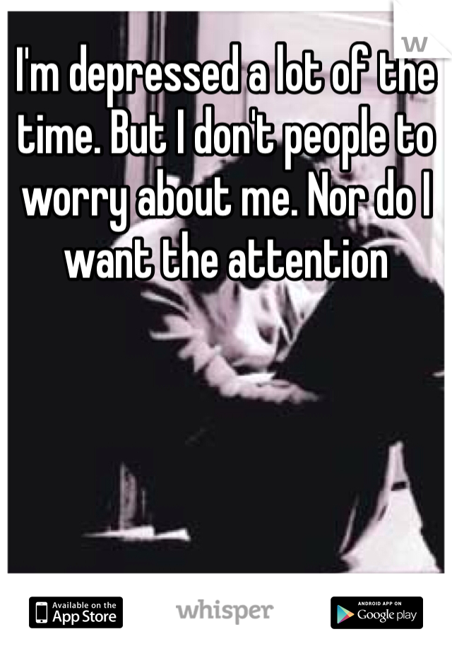 I'm depressed a lot of the time. But I don't people to worry about me. Nor do I want the attention