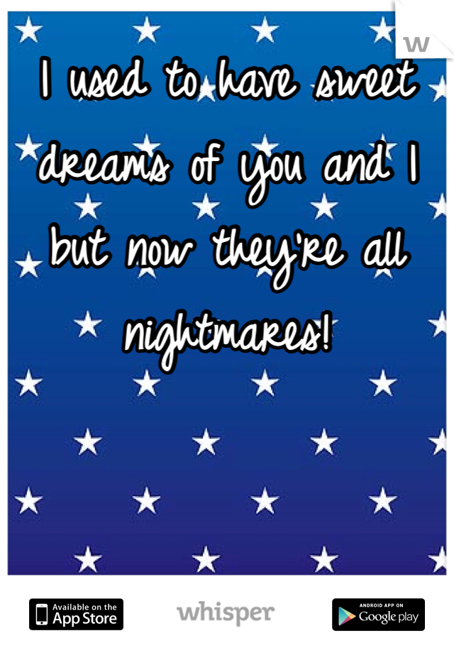 I used to have sweet dreams of you and I but now they're all nightmares!