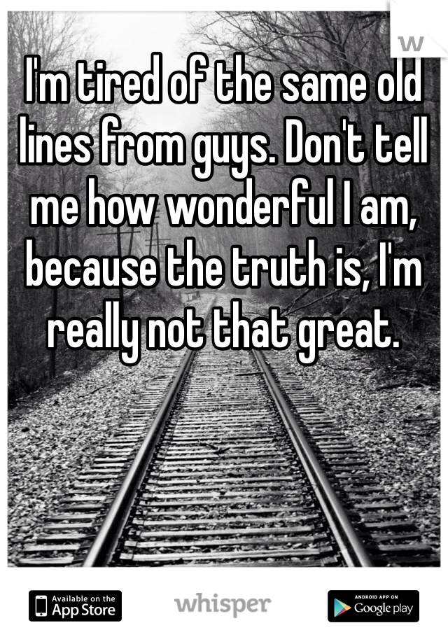 I'm tired of the same old lines from guys. Don't tell me how wonderful I am, because the truth is, I'm really not that great.