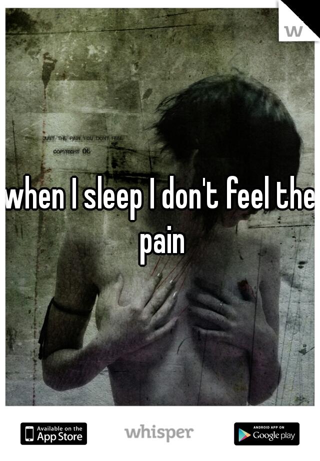 when I sleep I don't feel the pain
