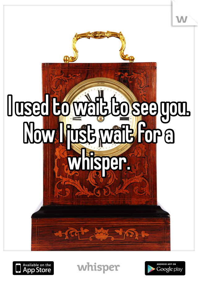 I used to wait to see you. Now I just wait for a whisper.