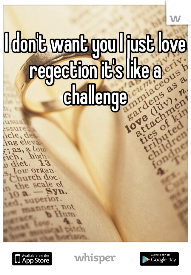 I don't want you I just love regection it's like a challenge