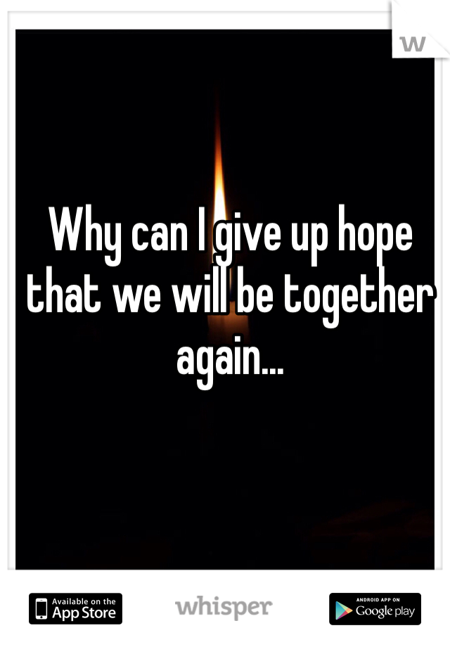 Why can I give up hope that we will be together again...