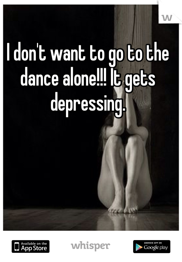 I don't want to go to the dance alone!!! It gets depressing.