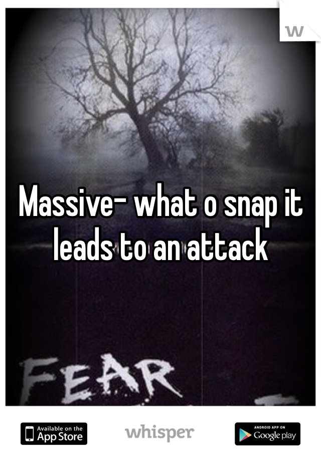 Massive- what o snap it leads to an attack