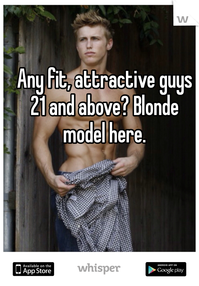 Any fit, attractive guys 21 and above? Blonde model here.
