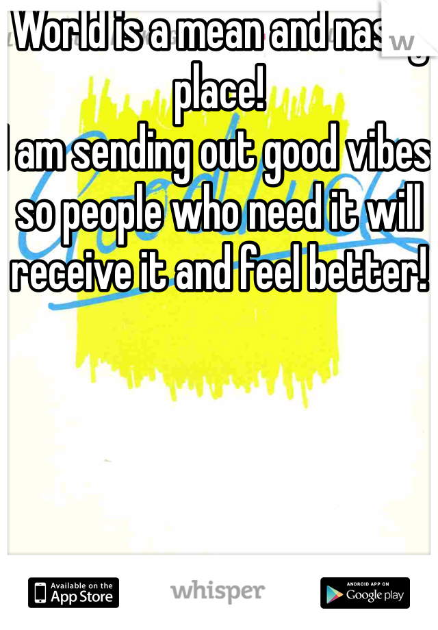 World is a mean and nasty place! I am sending out good vibes so people who need it will receive it and feel better!