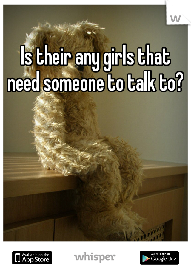 Is their any girls that need someone to talk to?