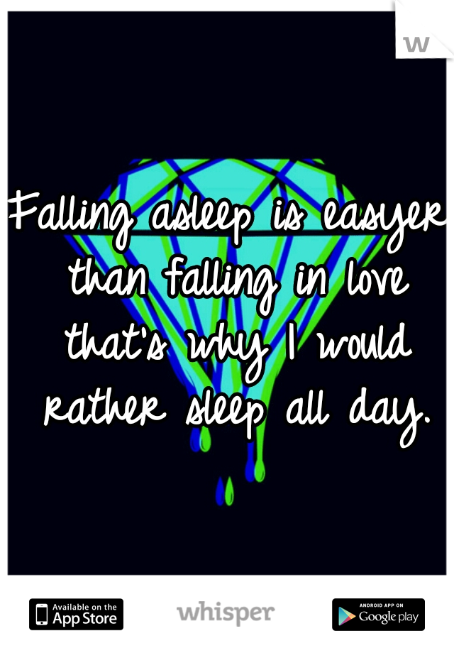 Falling asleep is easyer than falling in love that's why I would rather sleep all day.