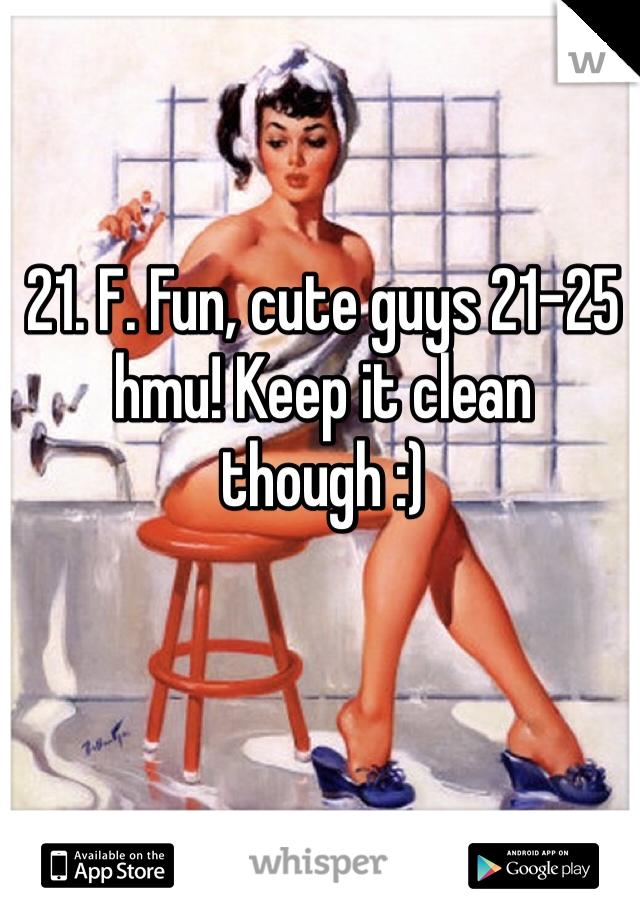 21. F. Fun, cute guys 21-25 hmu! Keep it clean though :)