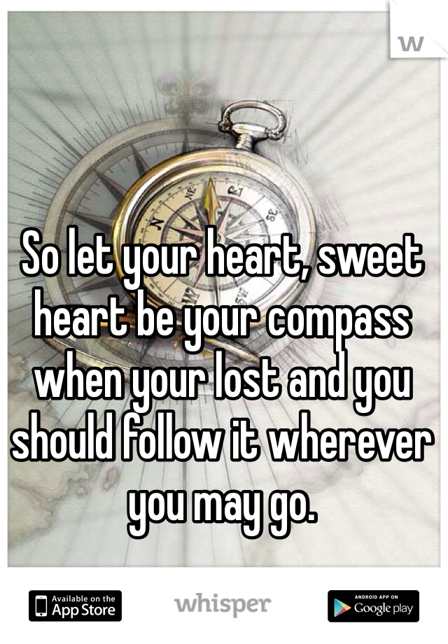 So let your heart, sweet heart be your compass when your lost and you should follow it wherever you may go.