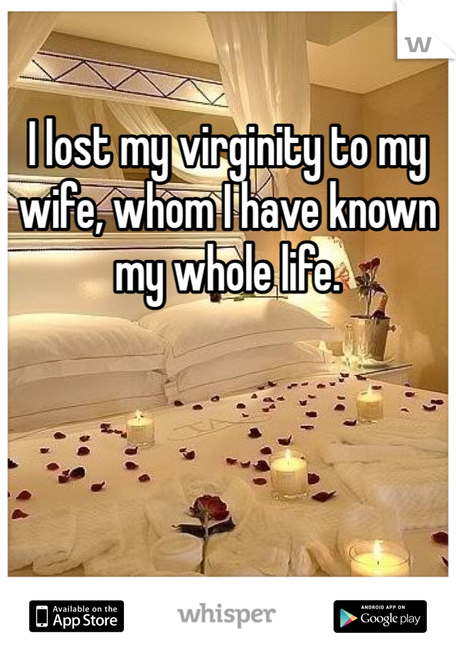 I lost my virginity to my wife, whom I have known my whole life.