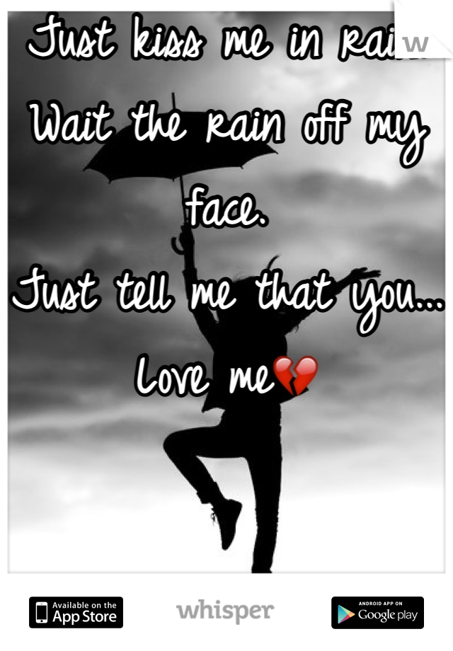 Just kiss me in rain. Wait the rain off my face. Just tell me that you... Love me💔