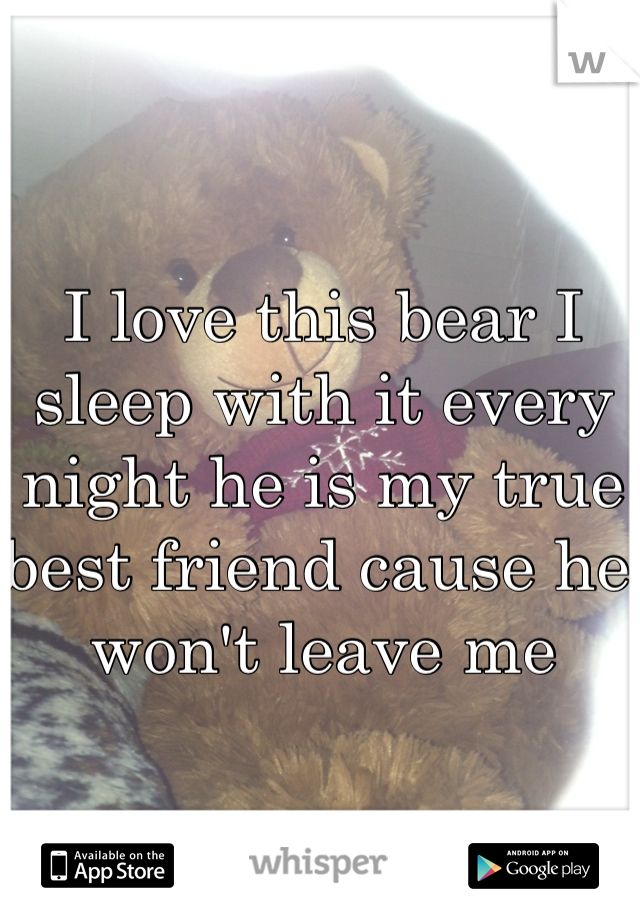 I love this bear I sleep with it every night he is my true best friend cause he won't leave me