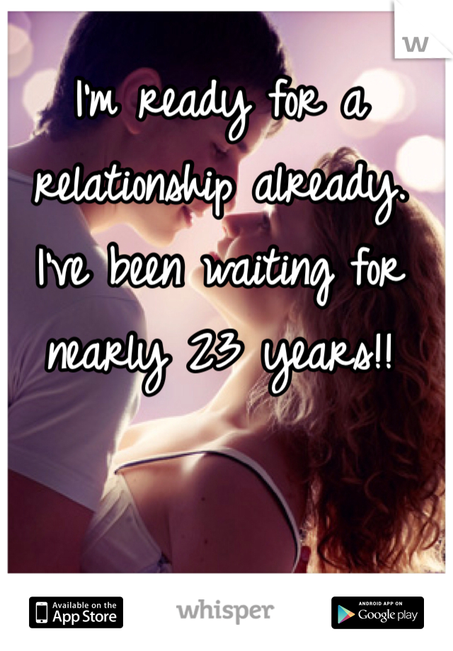 I'm ready for a relationship already. I've been waiting for nearly 23 years!!
