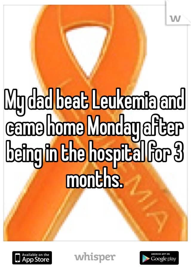 My dad beat Leukemia and came home Monday after being in the hospital for 3 months.