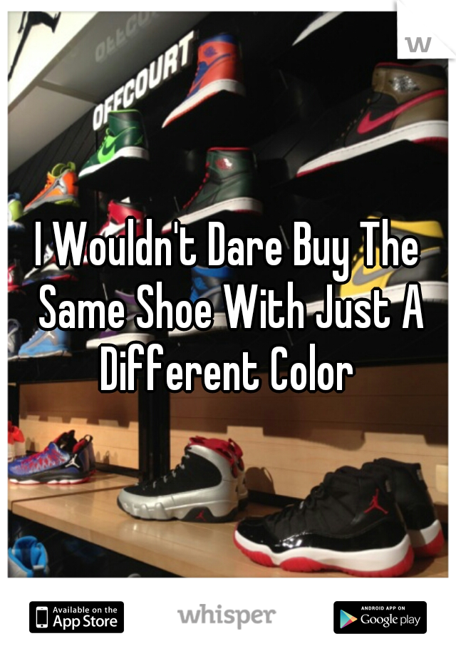 I Wouldn't Dare Buy The Same Shoe With Just A Different Color
