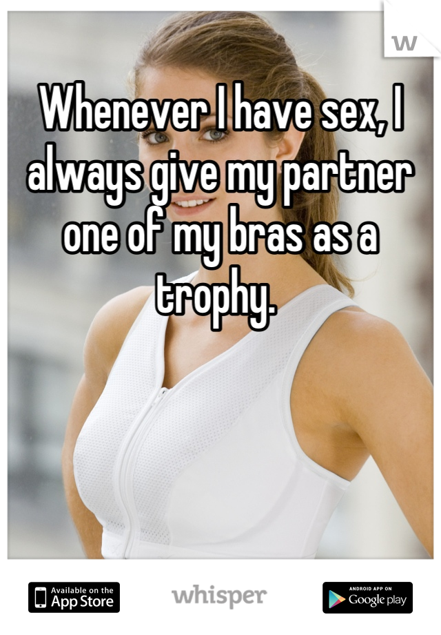Whenever I have sex, I always give my partner one of my bras as a trophy.