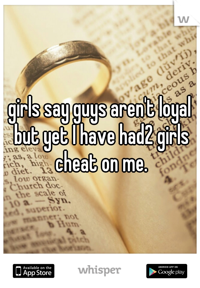 girls say guys aren't loyal but yet I have had2 girls cheat on me.