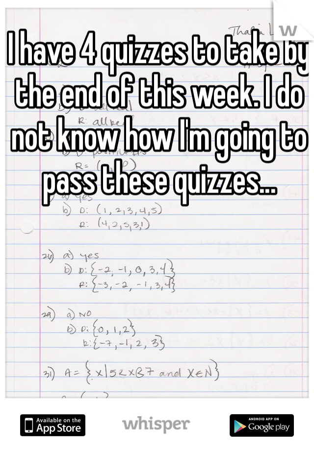 I have 4 quizzes to take by the end of this week. I do not know how I'm going to pass these quizzes...