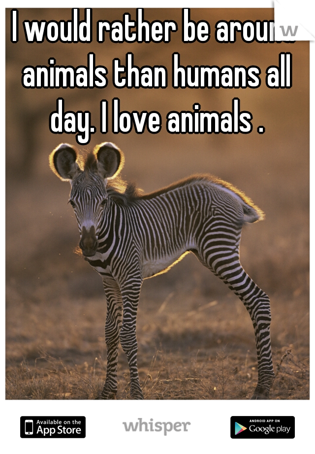 I would rather be around animals than humans all day. I love animals .